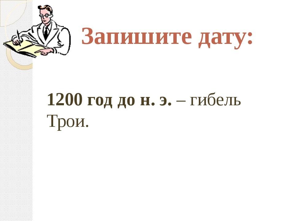 Запишите дату: 1200 год до н. э. – гибель Трои.