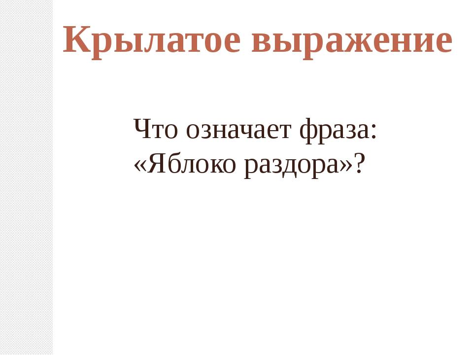 Крылатое выражение Что означает фраза: «Яблоко раздора»?