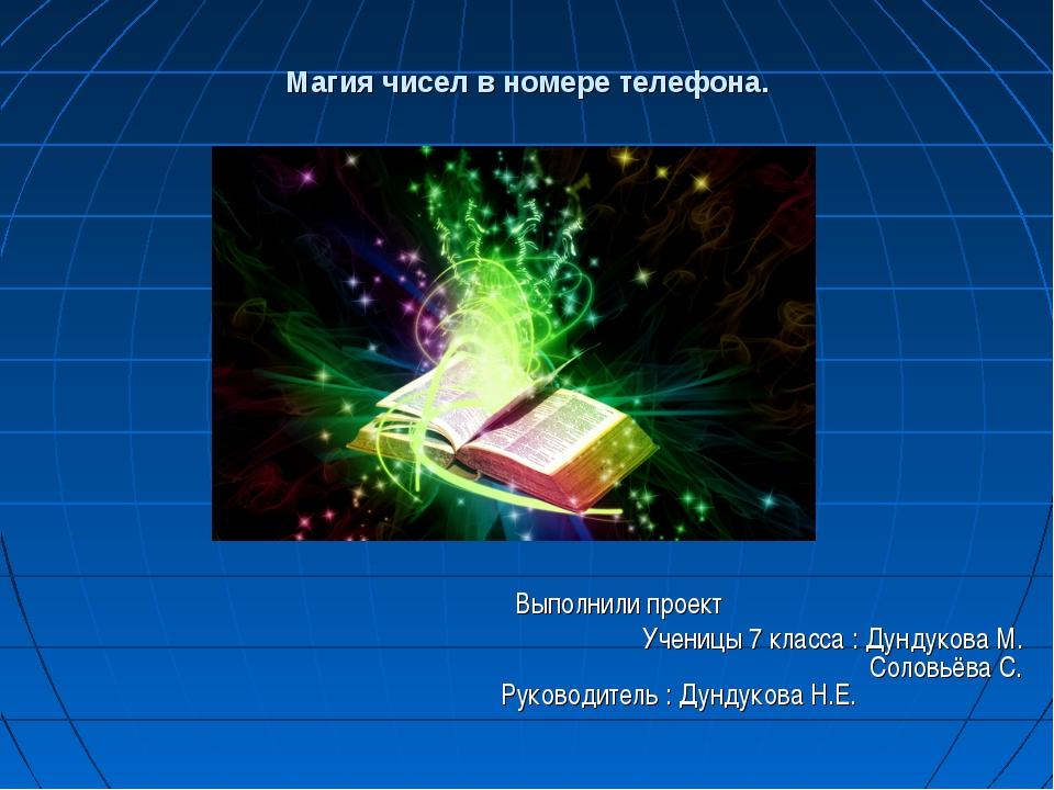 Магия чисел в номере телефона. Выполнили проект Ученицы 7 класса : Дундукова...