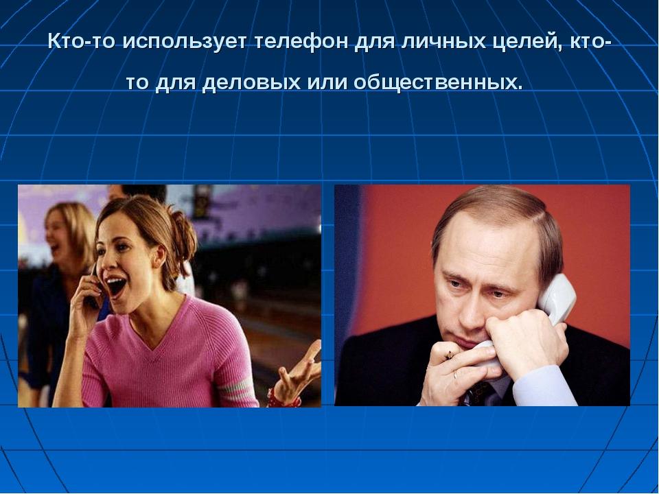 Кто-то использует телефон для личных целей, кто-то для деловых или общественн...