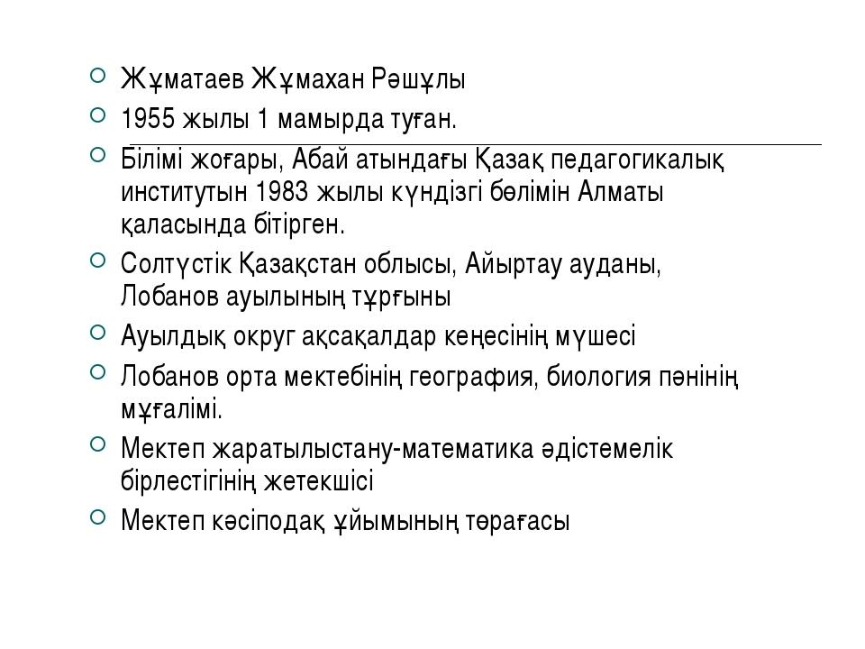 Жұматаев Жұмахан Рәшұлы 1955 жылы 1 мамырда туған. Білімі жоғары, Абай атында...