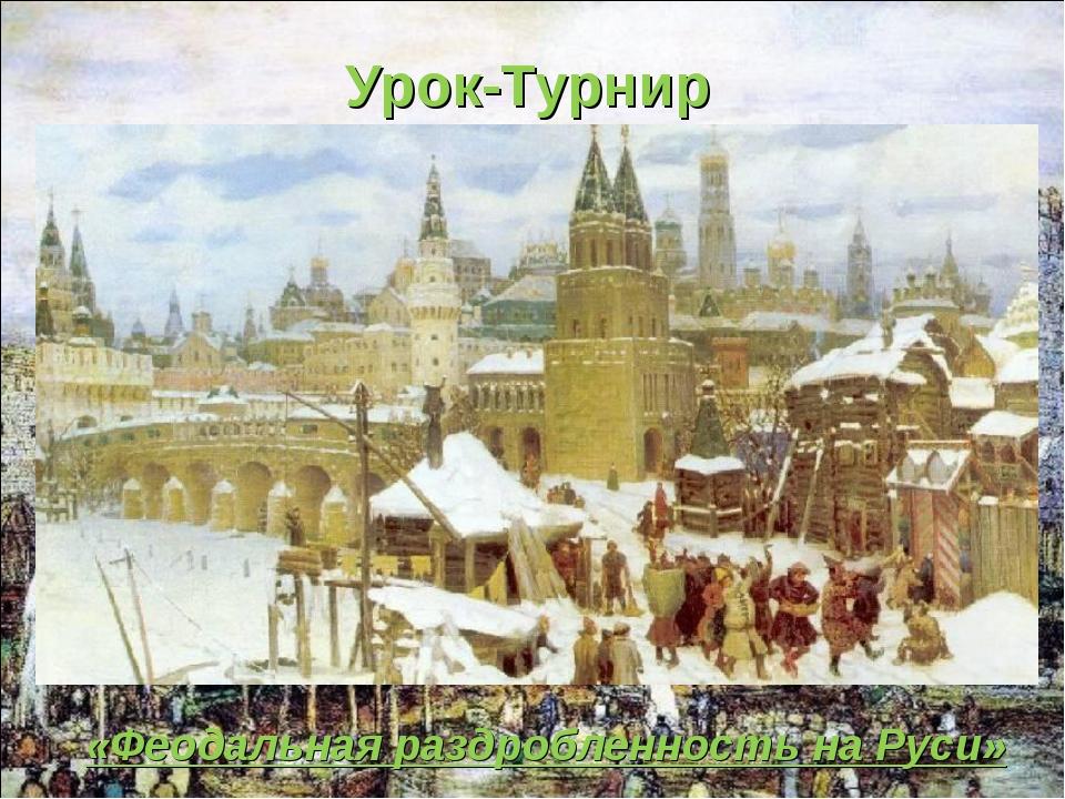 Урок-Турнир «Феодальная раздробленность на Руси»