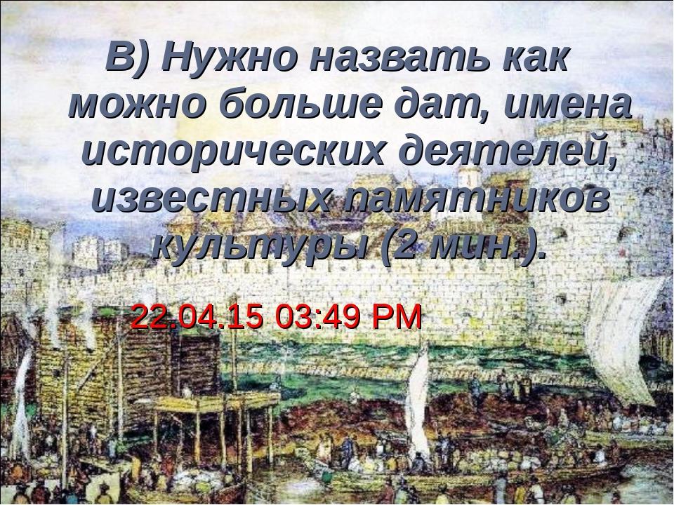 В) Нужно назвать как можно больше дат, имена исторических деятелей, известных...