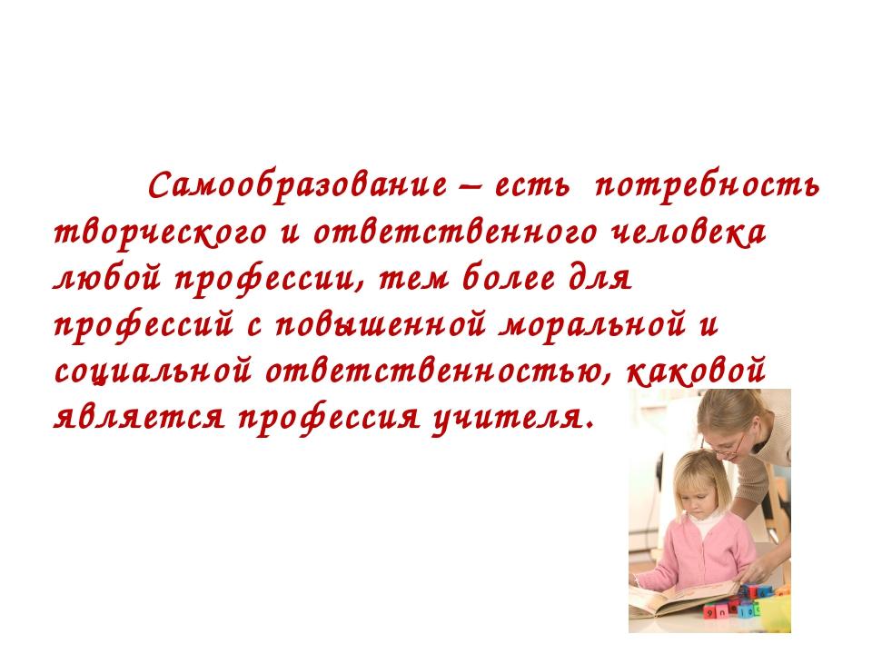 Самообразование – есть потребность творческого и ответственного человека люб...