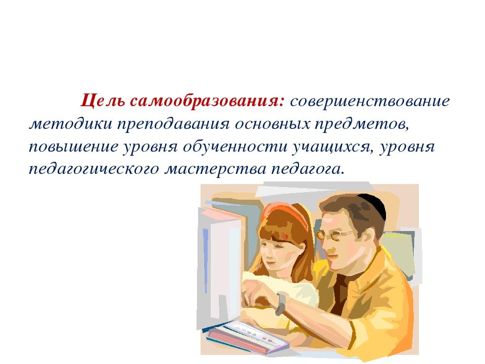 Цель самообразования:совершенствование методики преподавания основных предм...