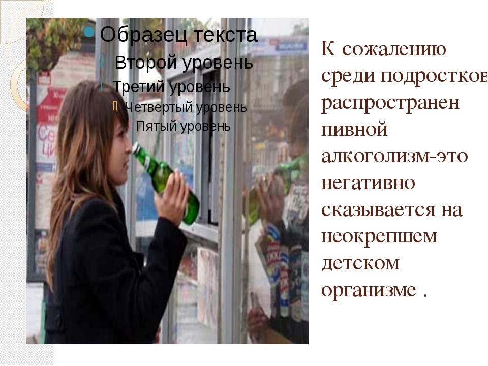 К сожалению среди подростков распространен пивной алкоголизм-это негативно ск...
