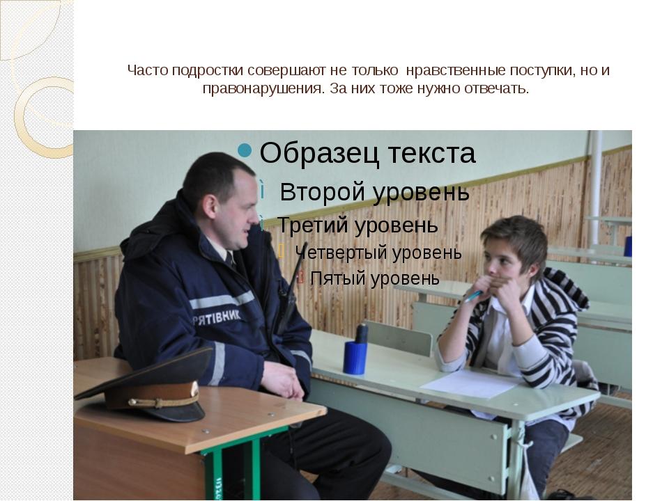 Часто подростки совершают не только нравственные поступки, но и правонарушени...