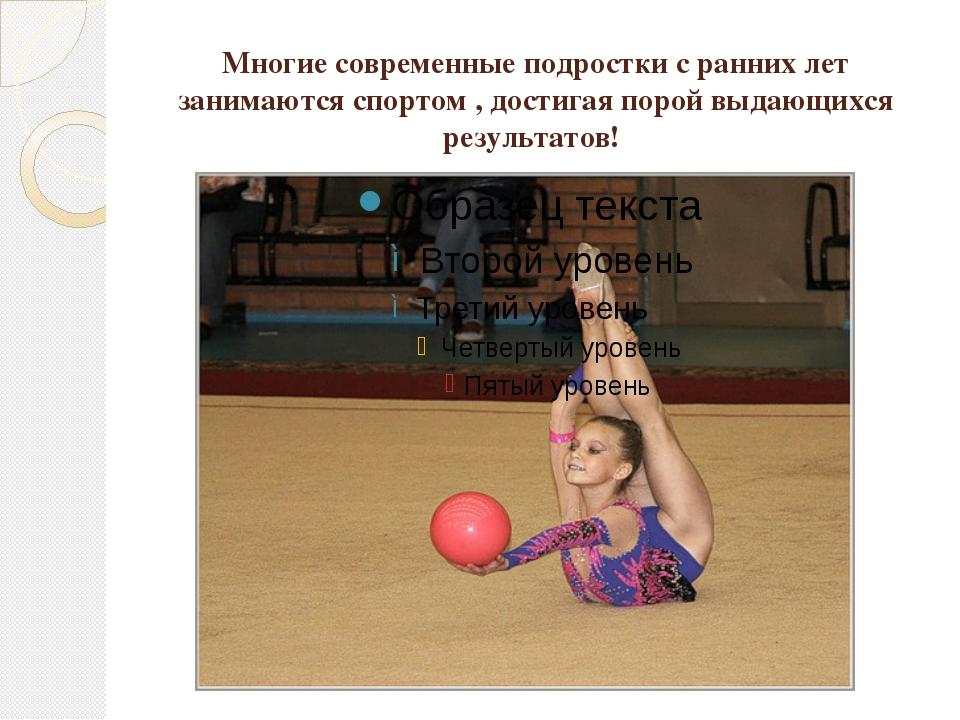 Многие современные подростки с ранних лет занимаются спортом , достигая порой...