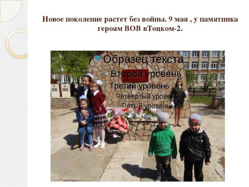 Новое поколение растет без войны. 9 мая , у памятника героям ВОВ вТоцком-2.