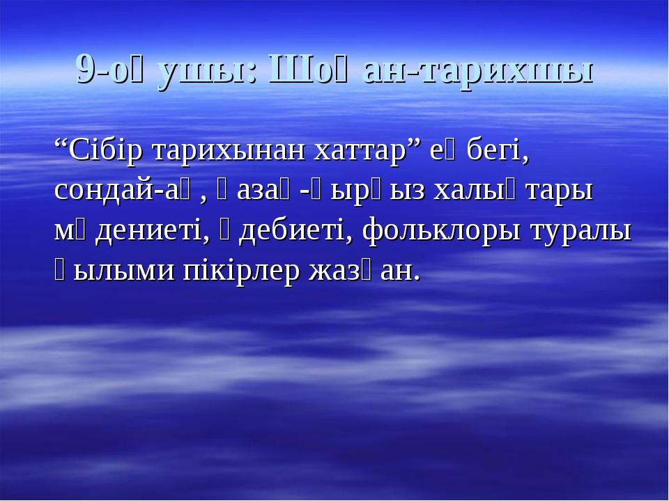 """9-оқушы: Шоқан-тарихшы """"Сібір тарихынан хаттар"""" еңбегі, сондай-ақ, қазақ-қырғ..."""