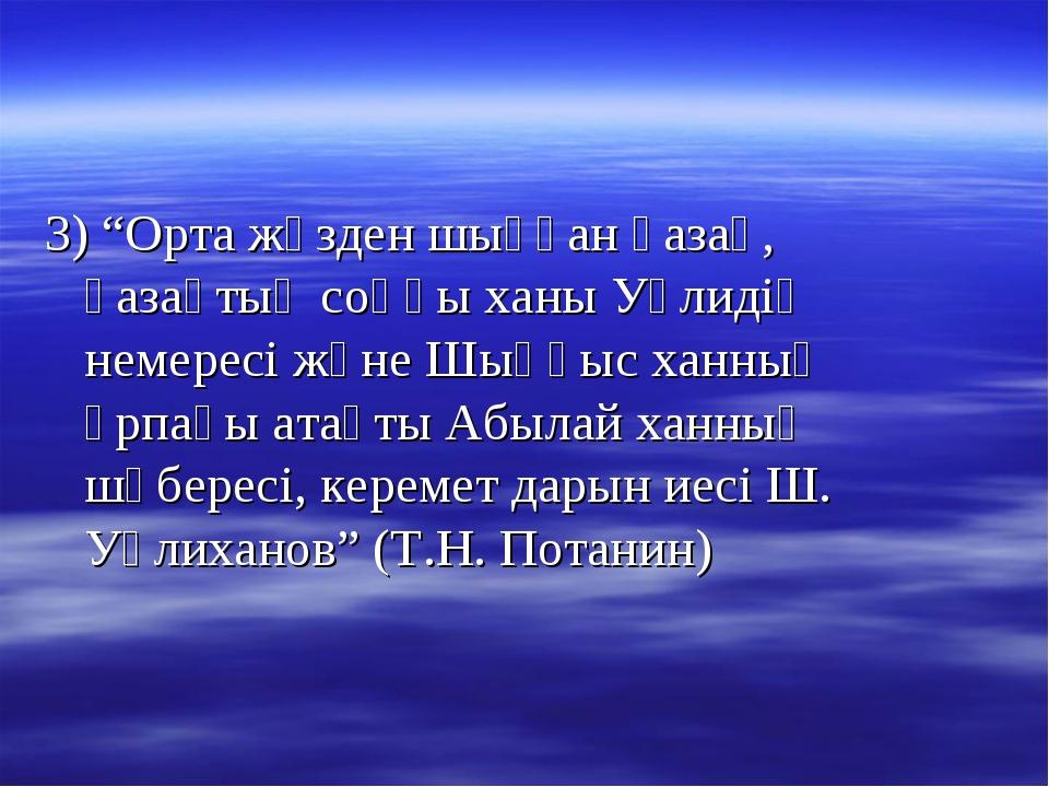 """3) """"Орта жүзден шыққан қазақ, қазақтың соңғы ханы Уәлидің немересі және Шыңғы..."""
