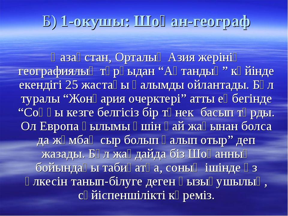 Б) 1-окушы: Шоқан-географ Қазақстан, Орталық Азия жерінің географиялық тұрғыд...