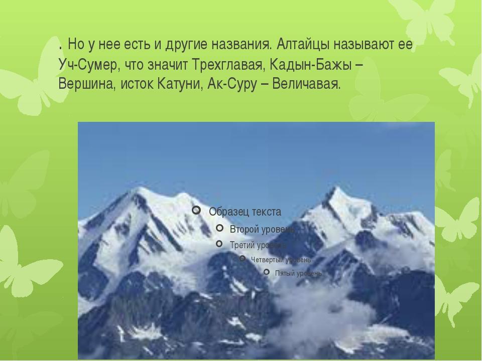 . Но у нее есть и другие названия. Алтайцы называют ее Уч-Сумер, что значит Т...