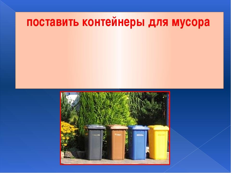 поставить контейнеры для мусора
