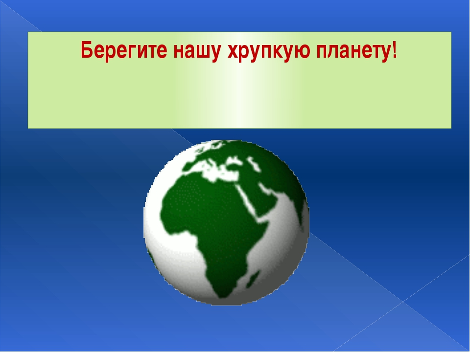 Берегите нашу хрупкую планету!