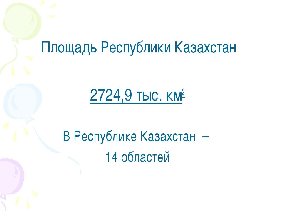 Площадь Республики Казахстан 2724,9 тыс. км2 В Республике Казахстан – 14 обл...