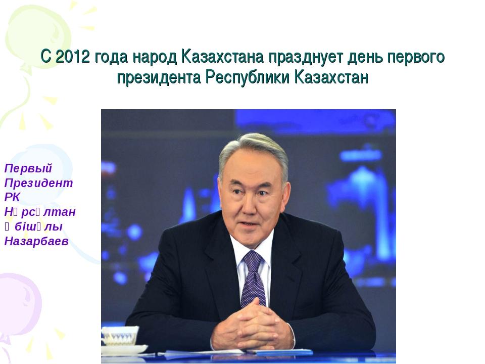 С 2012 года народ Казахстана празднует день первого президента Республики Каз...