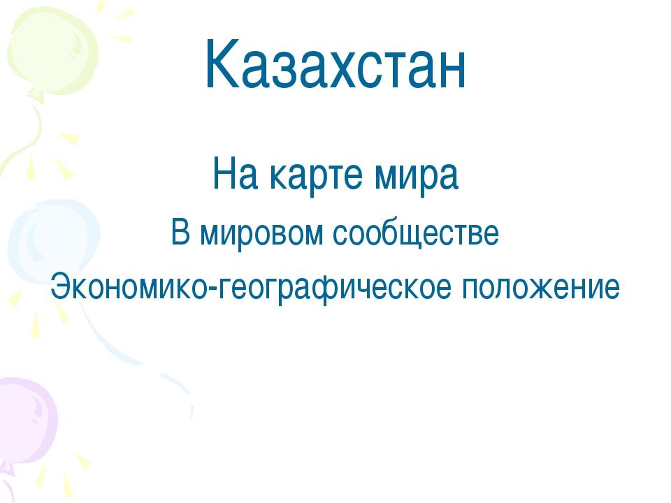 Казахстан На карте мира В мировом сообществе Экономико-географическое положение