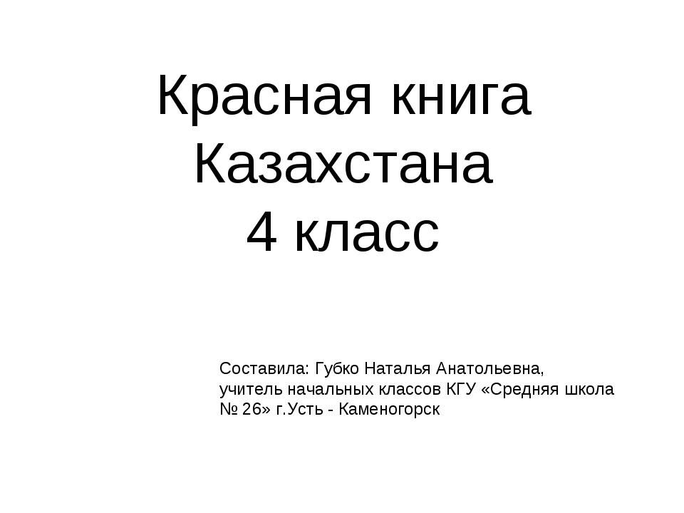 Красная книга Казахстана 4 класс Составила: Губко Наталья Анатольевна, учител...