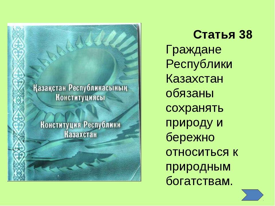 Статья 38 Граждане Республики Казахстан обязаны сохранять природу и бережно о...