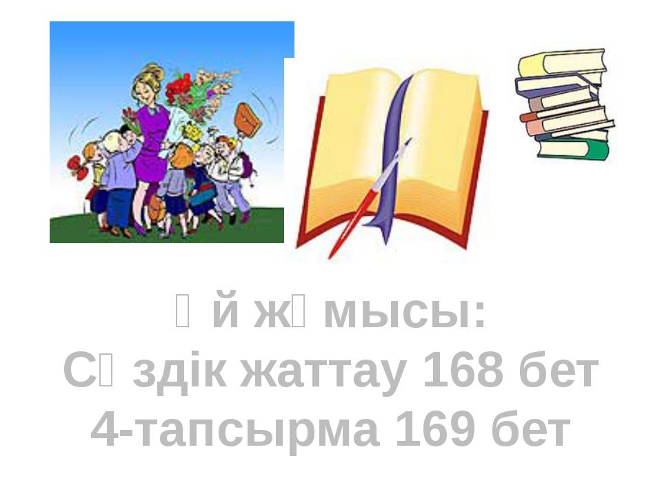 Үй жұмысы: Сөздік жаттау 168 бет 4-тапсырма 169 бет