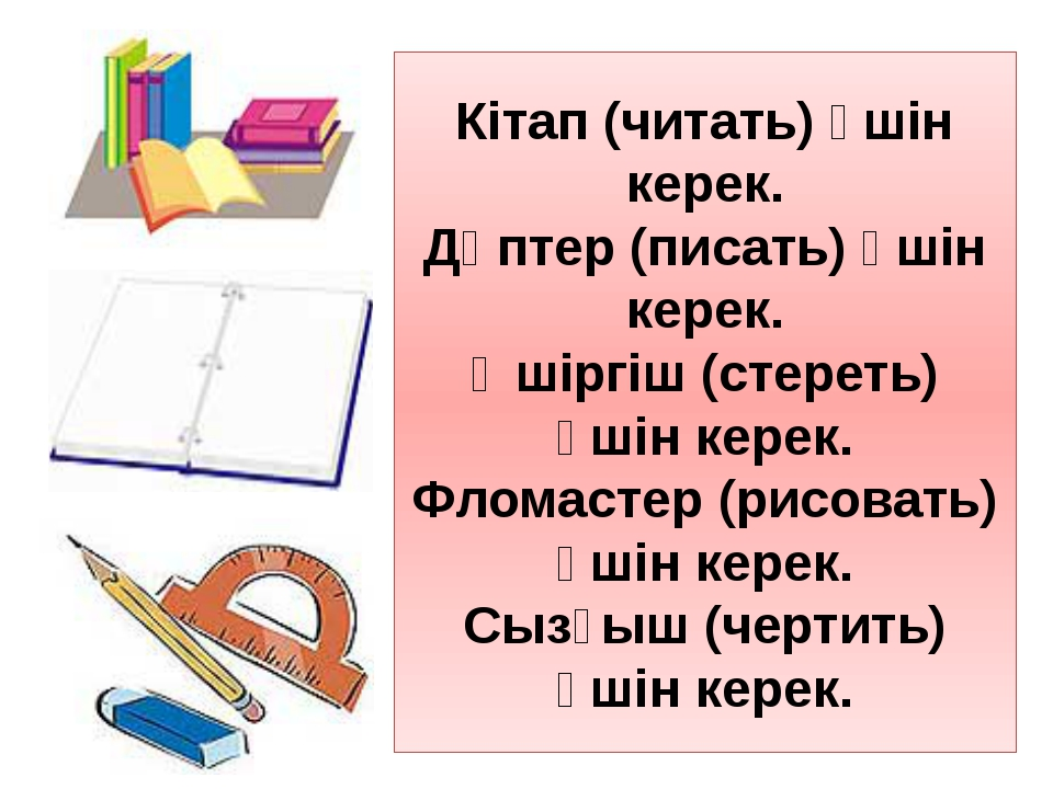 Кітап (читать) үшін керек. Дәптер (писать) үшін керек. Өшіргіш (стереть) үшін...