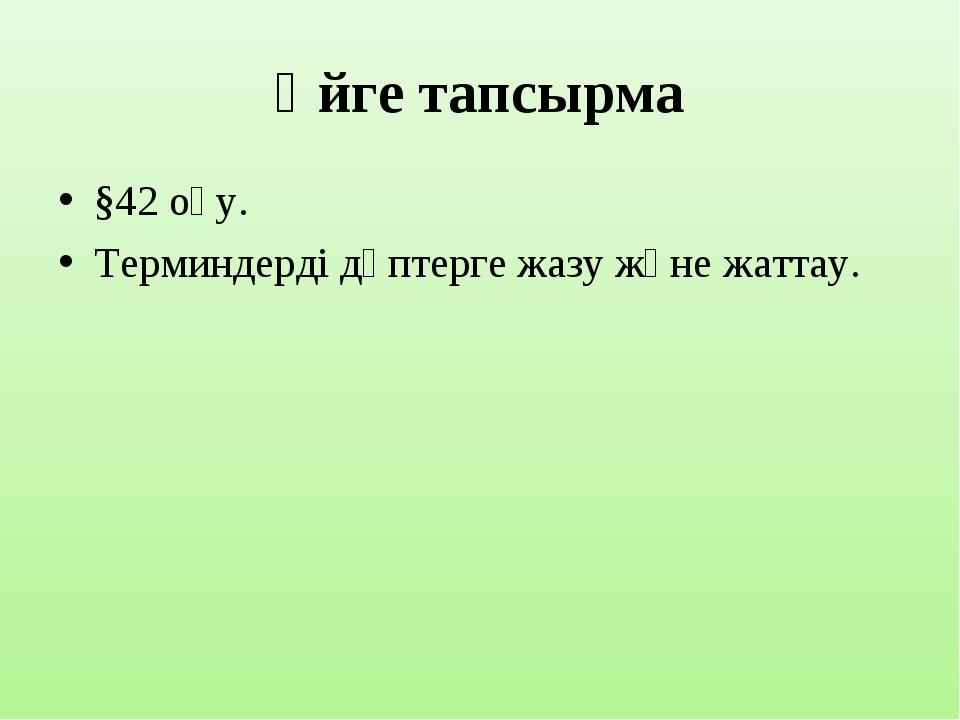 Үйге тапсырма §42 оқу. Терминдерді дәптерге жазу және жаттау.