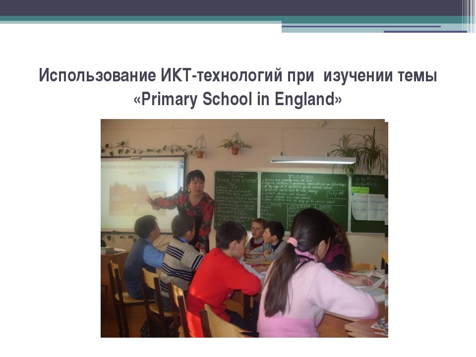 Использование ИКТ-технологий при изучении темы «Primary School in England»