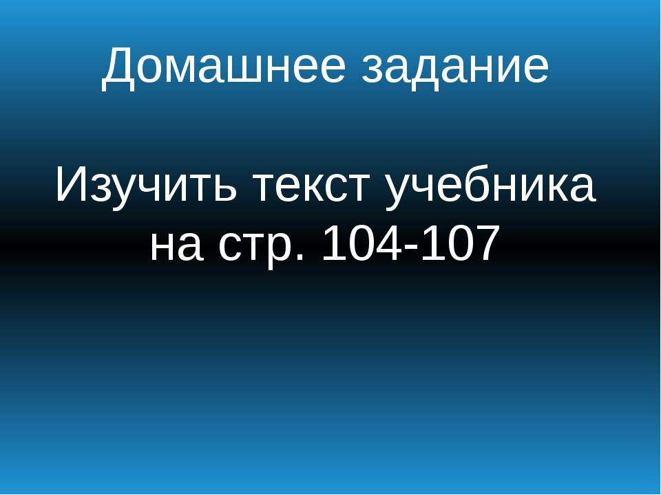 Домашнее задание Изучить текст учебника на стр. 104-107
