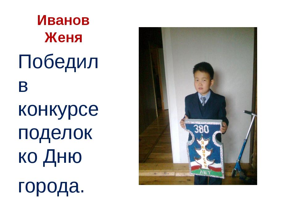 Иванов Женя Победил в конкурсе поделок ко Дню города.