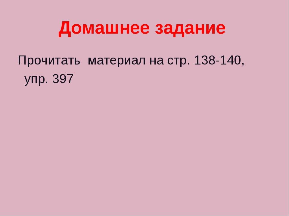 Домашнее задание Прочитать материал на стр. 138-140, упр. 397