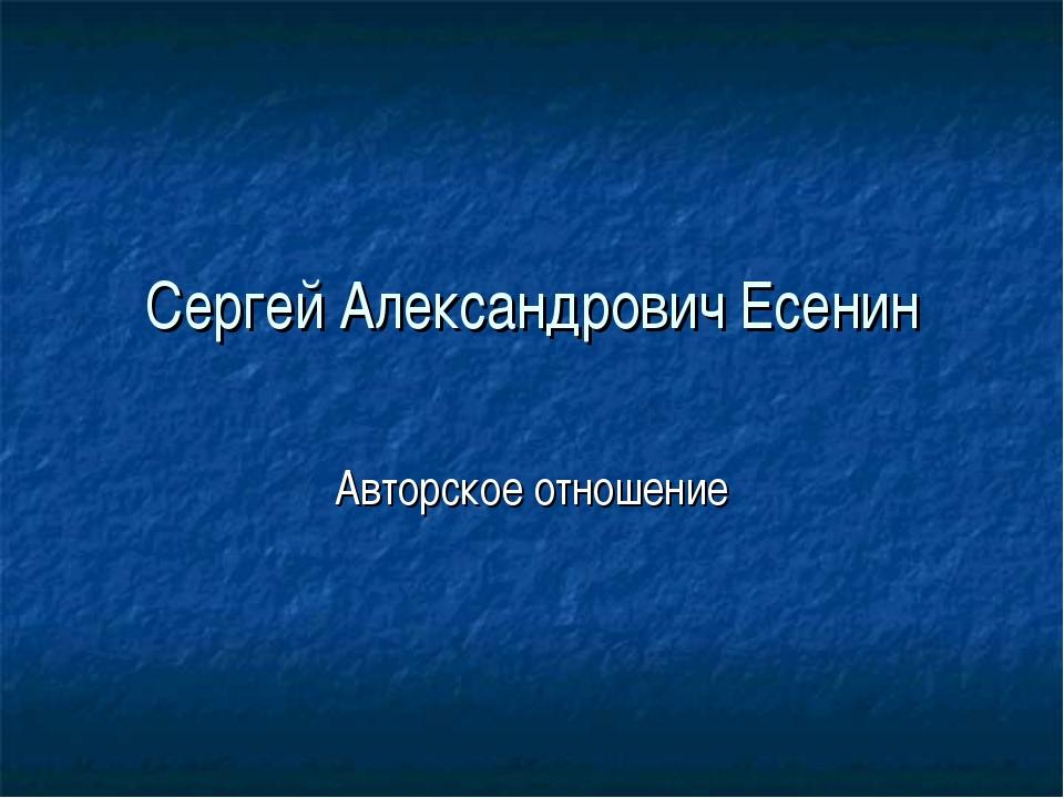 Сергей Александрович Есенин Авторское отношение