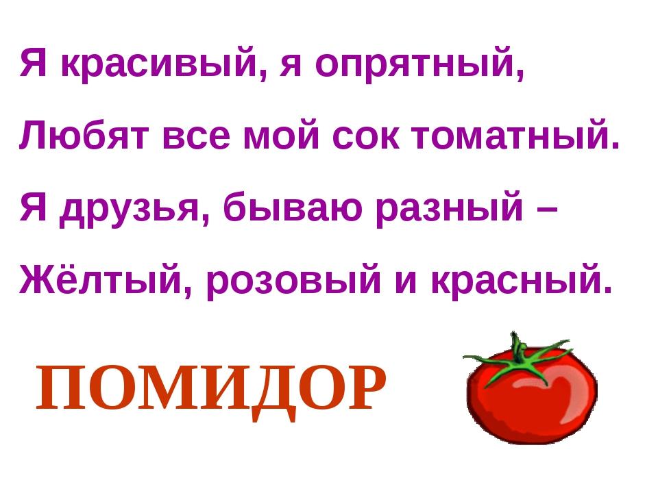 Я красивый, я опрятный, Любят все мой сок томатный. Я друзья, бываю разный –...