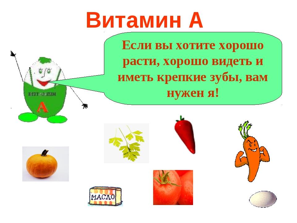 Витамин А А Если вы хотите хорошо расти, хорошо видеть и иметь крепкие зубы,...