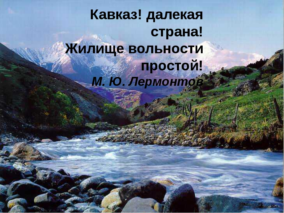 Кавказ! далекая страна! Жилище вольности простой! М. Ю. Лермонтов