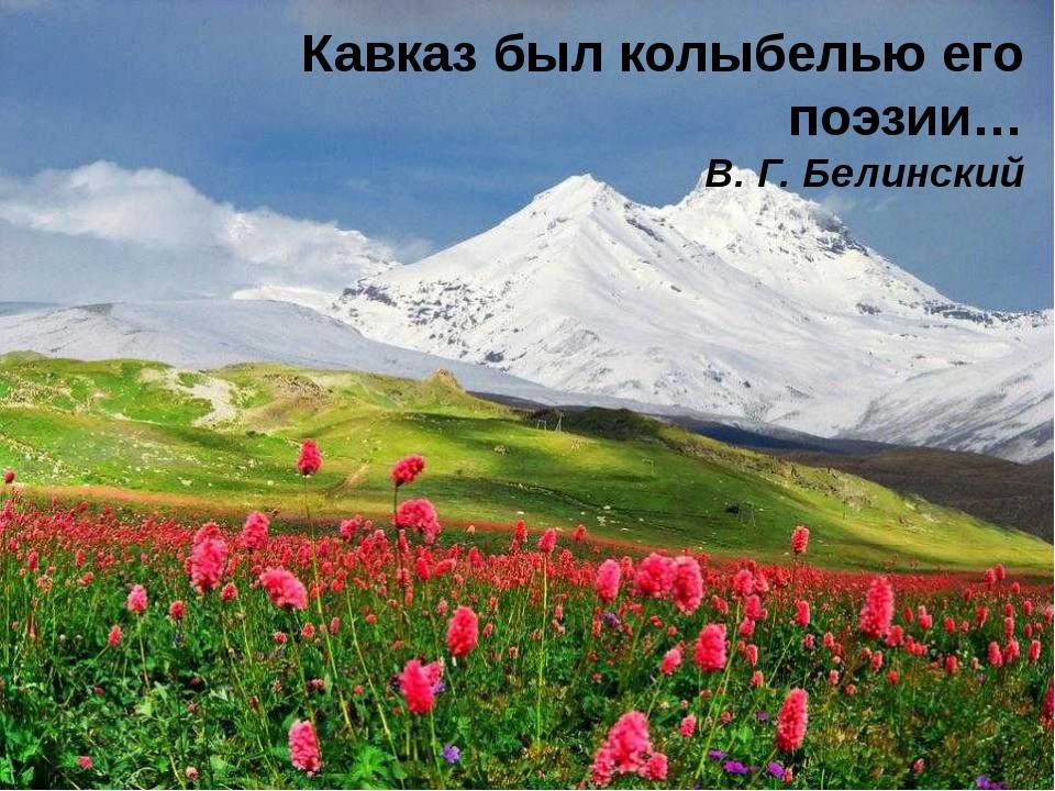 Кавказ был колыбелью его поэзии… В. Г. Белинский
