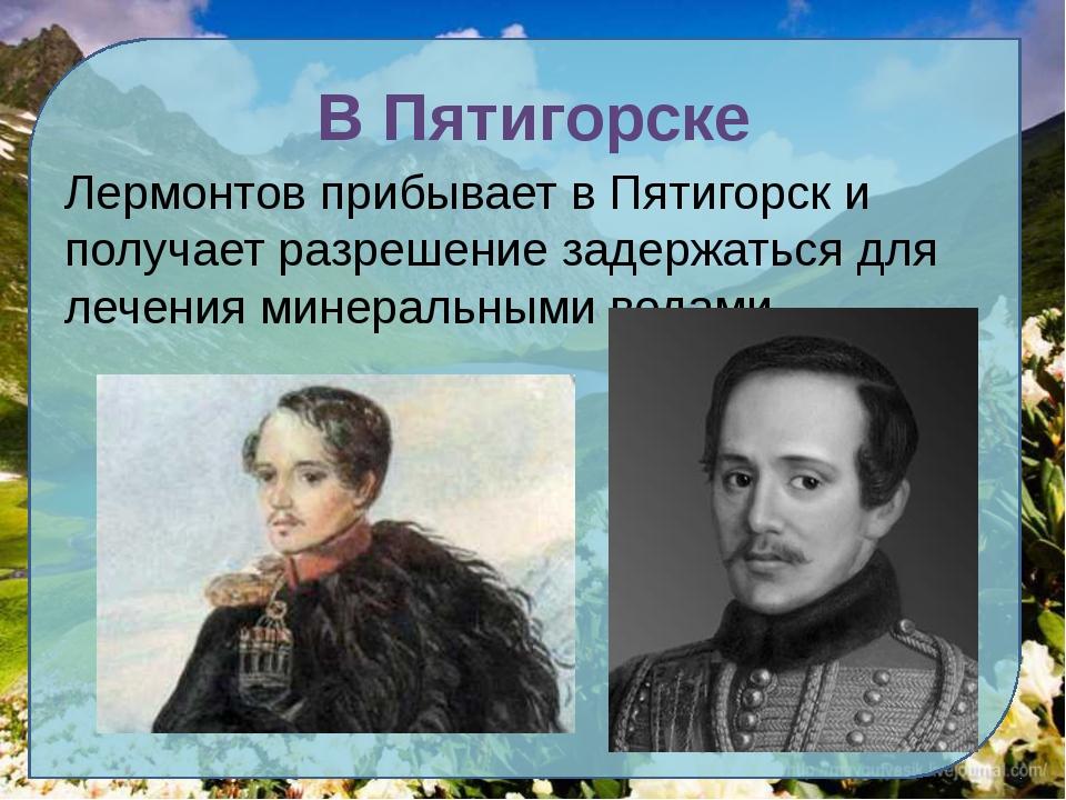 В Пятигорске Лермонтов прибывает в Пятигорск и получает разрешение задержатьс...