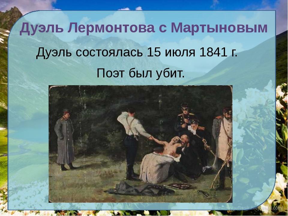 Дуэль Лермонтова с Мартыновым Дуэль состоялась 15 июля 1841 г. Поэт был убит.