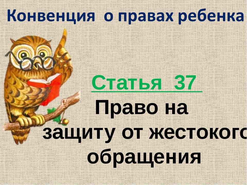 Статья 37 Право на защиту от жестокого обращения