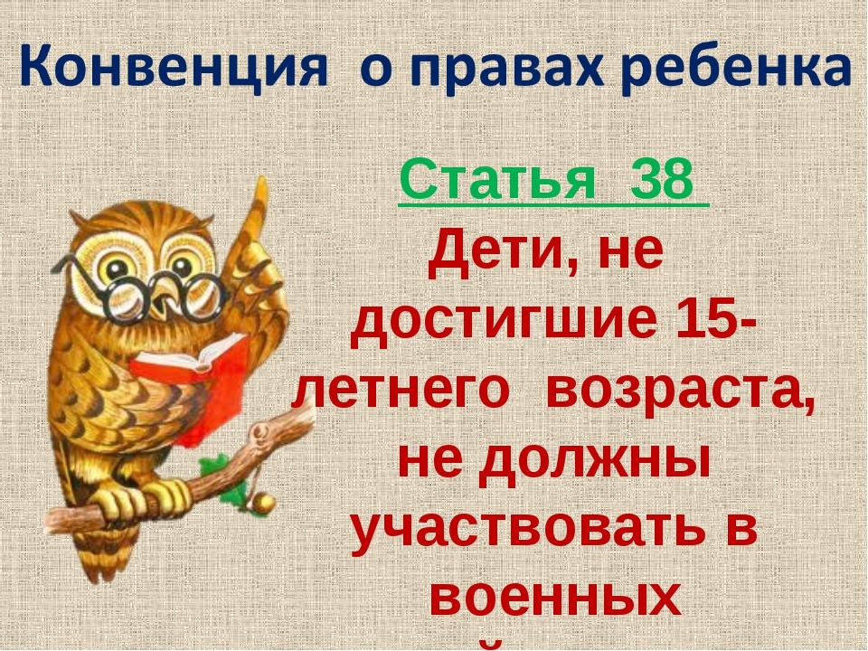 Статья 38 Дети, не достигшие 15-летнего возраста, не должны участвовать в вое...