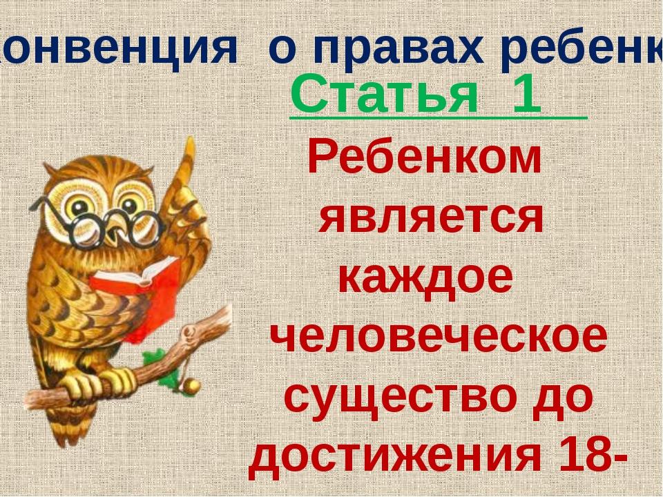 Конвенция о правах ребенка Статья 1 Ребенком является каждое человеческое сущ...