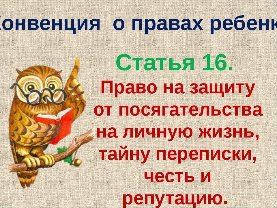 Конвенция о правах ребенка Статья 16. Право на защиту от посягательства на ли...
