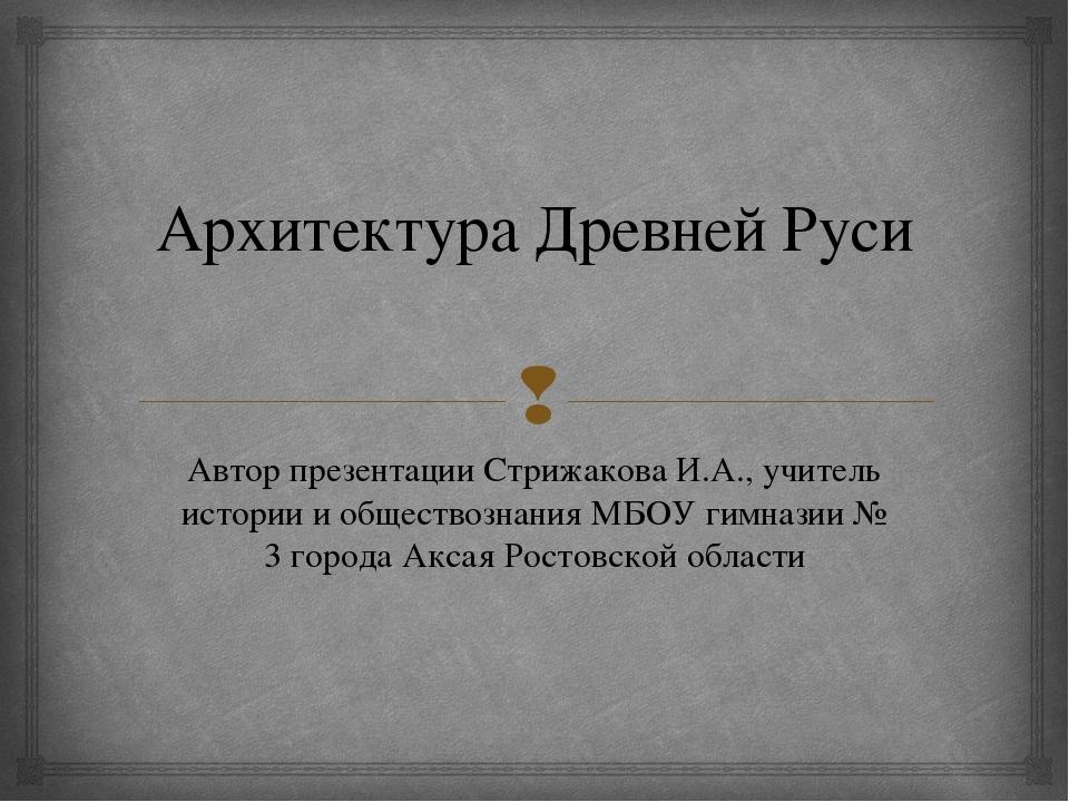 Архитектура Древней Руси Автор презентации Стрижакова И.А., учитель истории и...