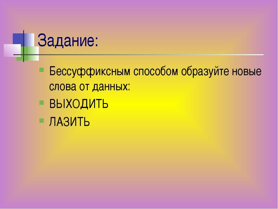 Задание: Бессуффиксным способом образуйте новые слова от данных: ВЫХОДИТЬ ЛАЗ...