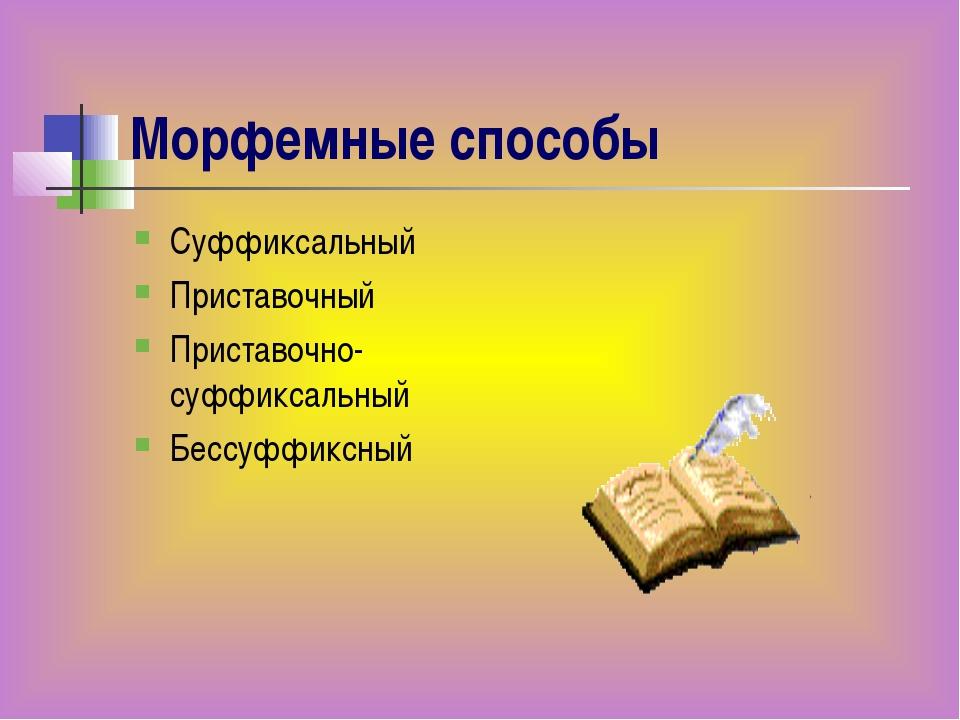 Морфемные способы Суффиксальный Приставочный Приставочно-суффиксальный Бессуф...
