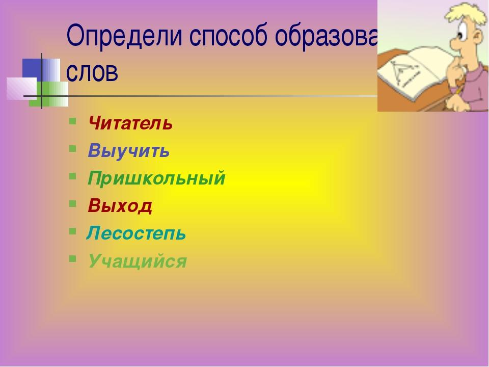 Определи способ образования слов Читатель Выучить Пришкольный Выход Лесостепь...
