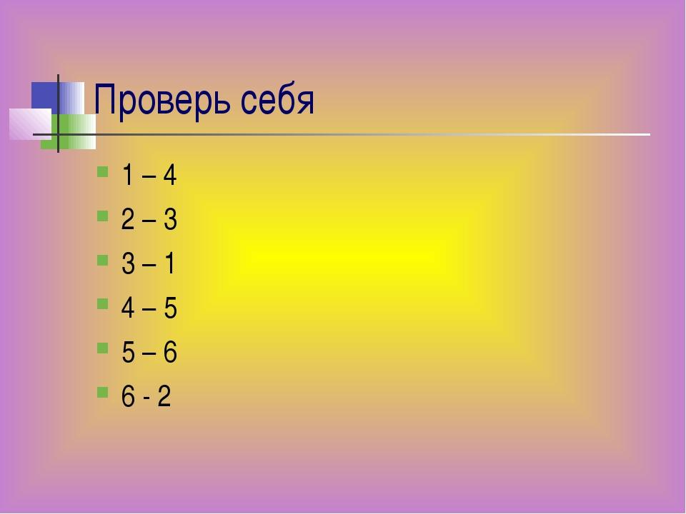 Проверь себя 1 – 4 2 – 3 3 – 1 4 – 5 5 – 6 6 - 2