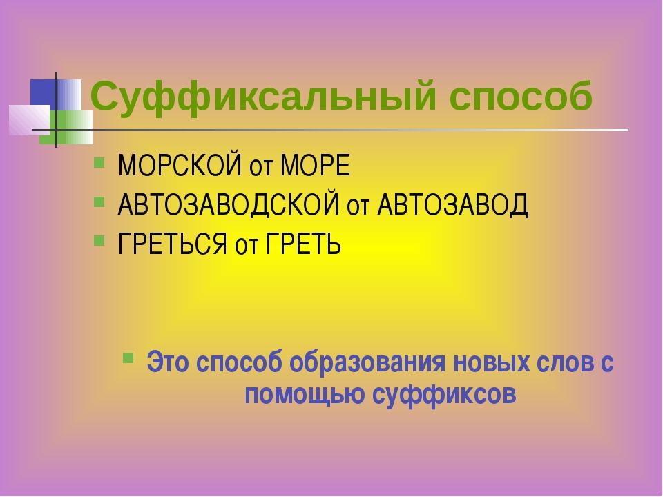 Суффиксальный способ МОРСКОЙ от МОРЕ АВТОЗАВОДСКОЙ от АВТОЗАВОД ГРЕТЬСЯ от ГР...