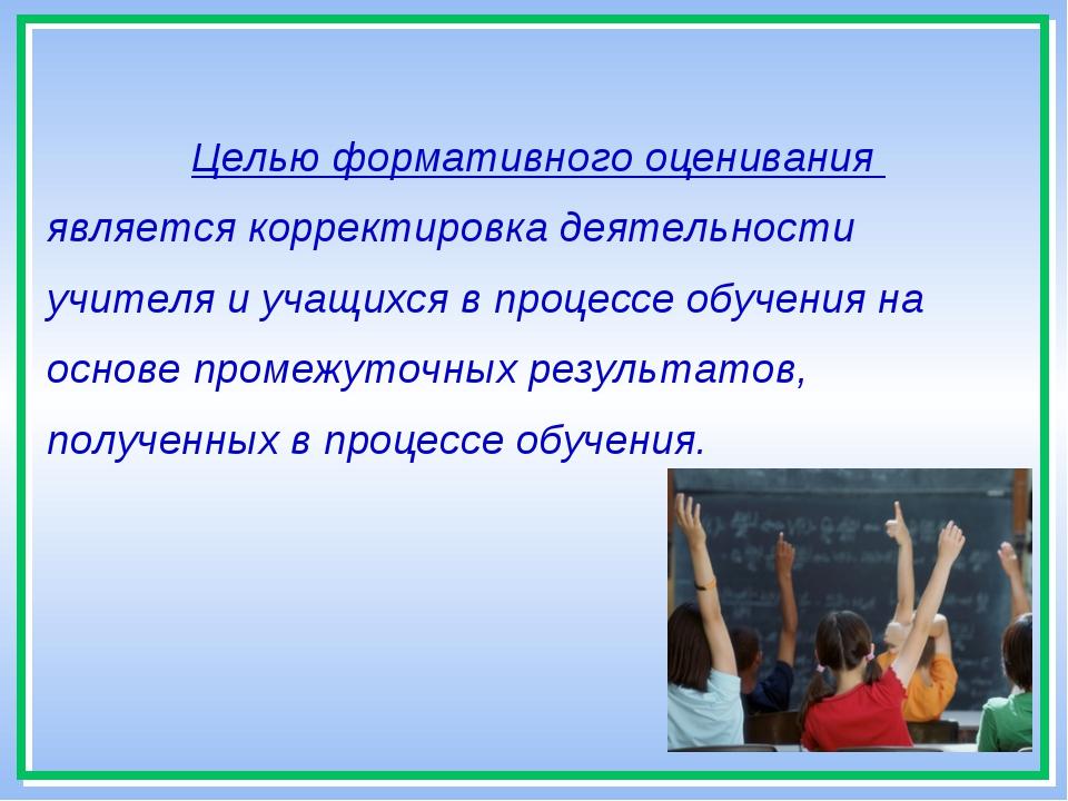 * Целью формативного оценивания является корректировка деятельности учителя и...