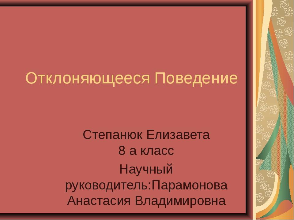Отклоняющееся Поведение Степанюк Елизавета 8 a класс Научный руководитель:Пар...